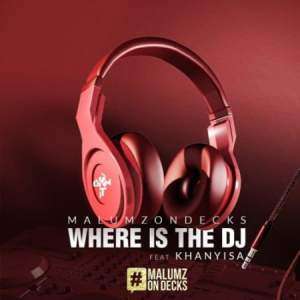 Malumz on Decks – Where Is the DJ Ft. Khanyisa Mp3 Download Fakaza